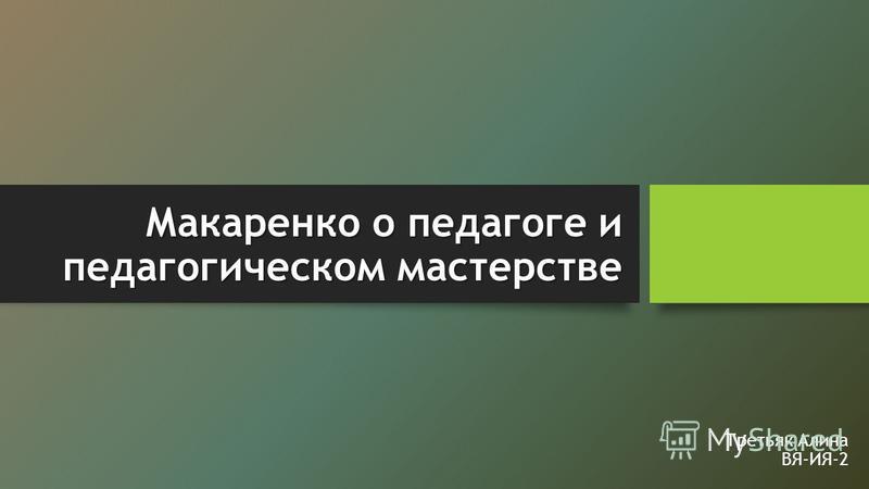 Макаренко о педагоге и педагогическом мастерстве Третьяк Алина ВЯ-ИЯ-2