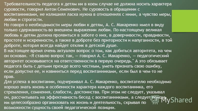 Требовательность педагога к детям ни в коем случае не должна носить характера суровости, говорил Антон Семенович. Не суровость в обращении с воспитанниками, не излишняя ласка нужна в отношениях с ними, а чувство меры, любви и строгости. Но говоря о н