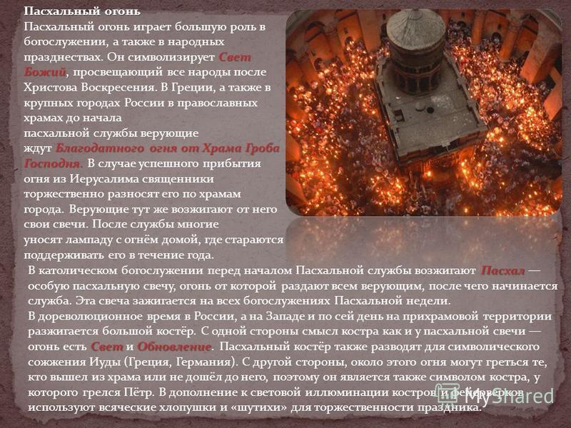 Пасхальный огонь Свет Божий, Благодатного огня от Храма Гроба Господня. Пасхальный огонь играет большую роль в богослужении, а также в народных празднествах. Он символизирует Свет Божий, просвещающий все народы после Христова Воскресения. В Греции, а