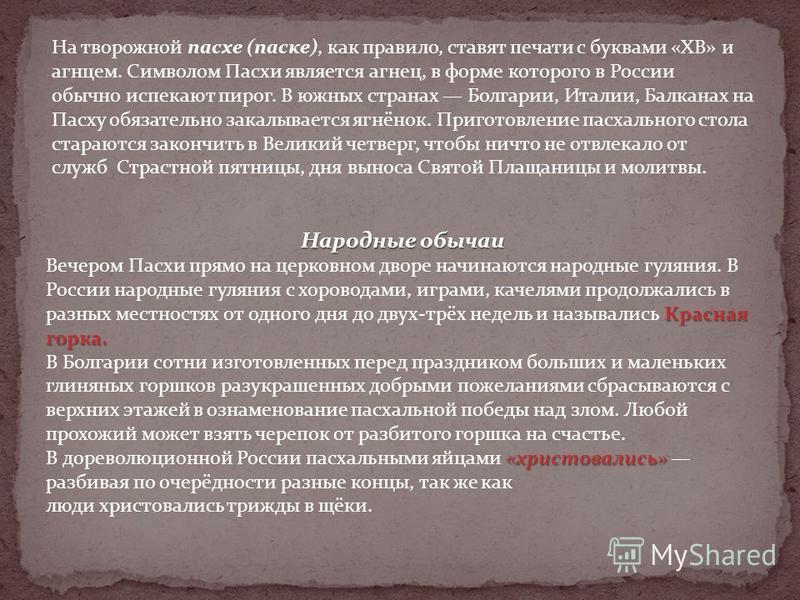 На творожной пасхе (паске), как правило, ставят печати с буквами «ХВ» и агнцем. Символом Пасхи является агнец, в форме которого в России обычно испекают пирог. В южных странах Болгарии, Италии, Балканах на Пасху обязательно закалывается ягнёнок. Приг