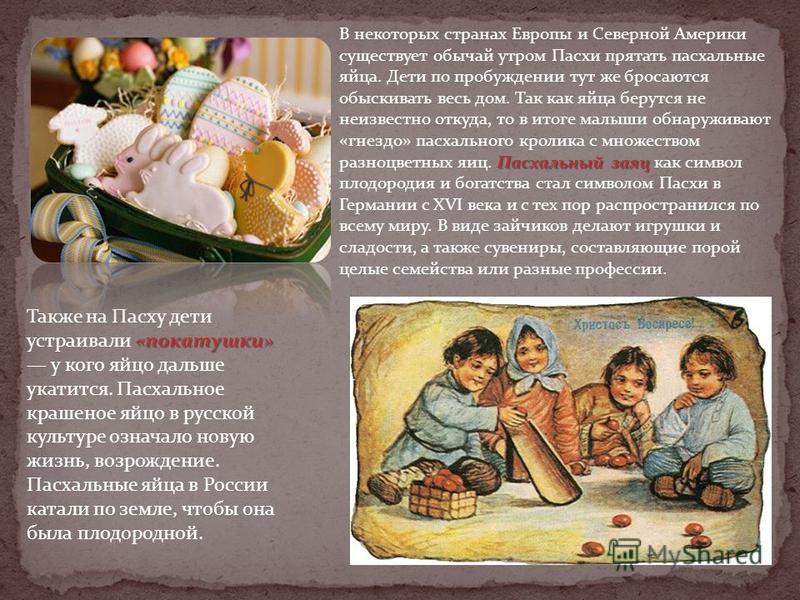 «покатушки» Также на Пасху дети устраивали «покатушки» у кого яйцо дальше укатится. Пасхальное крашеное яйцо в русской культуре означало новую жизнь, возрождение. Пасхальные яйца в России катали по земле, чтобы она была плодородной. Пасхальный заяц В