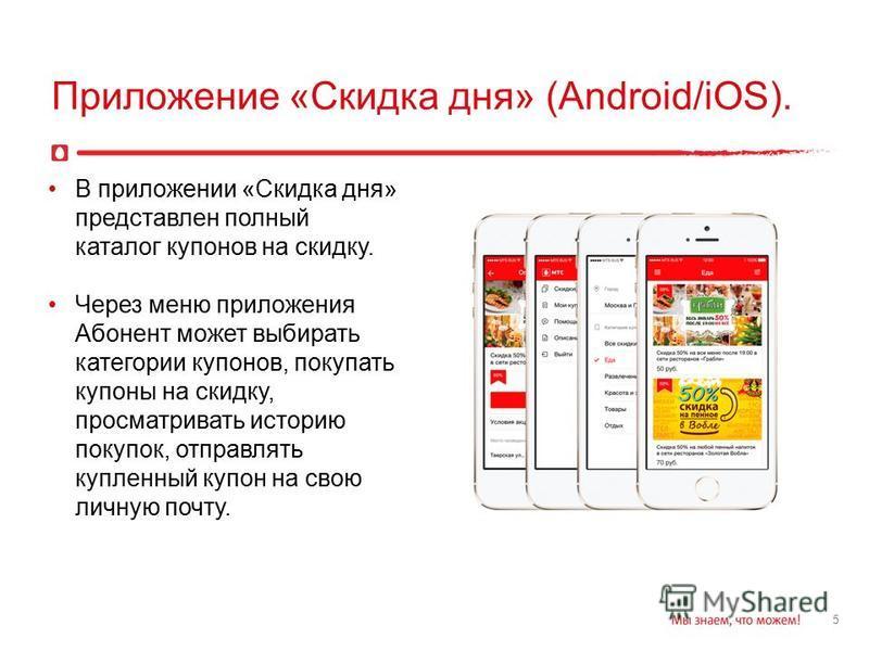 5 Приложение «Скидка дня» (Android/iOS). В приложении «Скидка дня» представлен полный каталог купонов на скидку. Через меню приложения Абонент может выбирать категории купонов, покупать купоны на скидку, просматривать историю покупок, отправлять купл