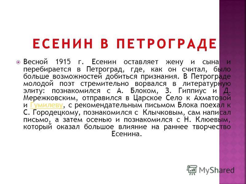 Весной 1915 г. Есенин оставляет жену и сына и перебирается в Петроград, где, как он считал, было больше возможностей добиться признания. В Петрограде молодой поэт стремительно ворвался в литературную элиту: познакомился с А. Блоком, З. Гиппиус и Д. М