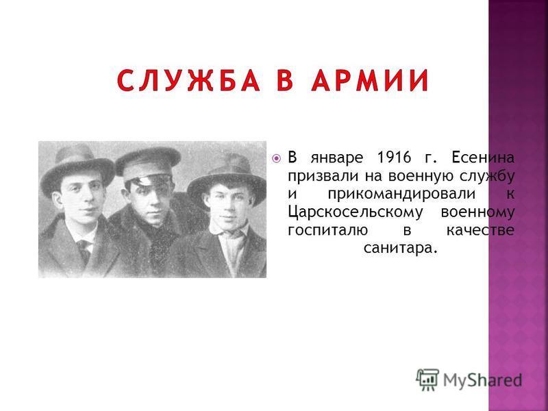 В январе 1916 г. Есенина призвали на военную службу и прикомандировали к Царскосельскому военному госпиталю в качестве санитара.