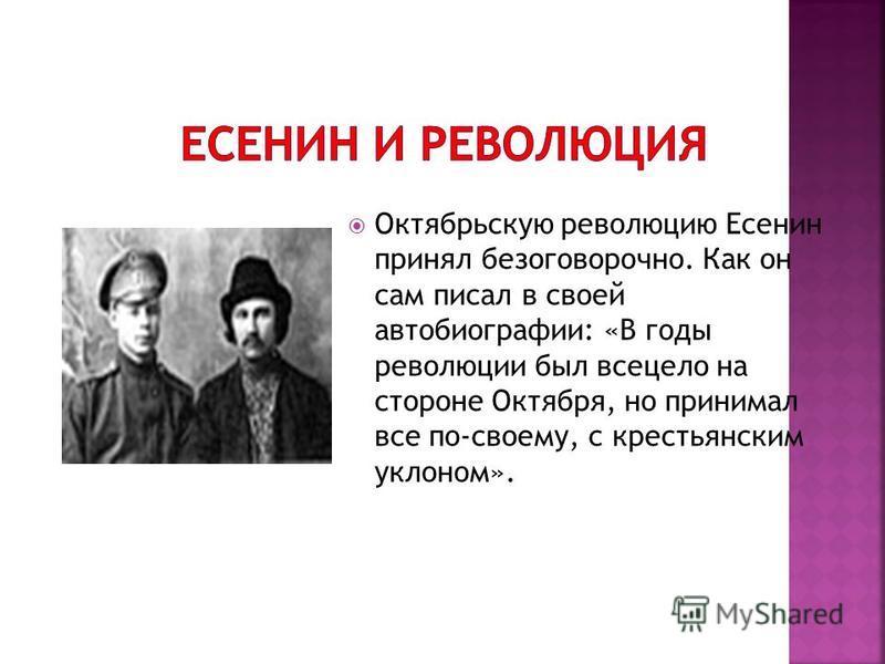 Октябрьскую революцию Есенин принял безоговорочно. Как он сам писал в своей автобиографии: «В годы революции был всецело на стороне Октября, но принимал все по-своему, с крестьянским уклоном».