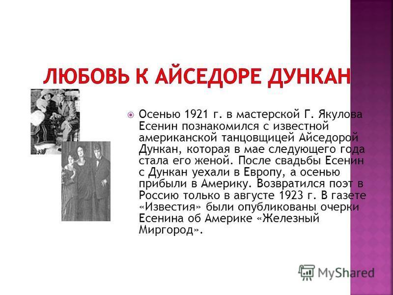 Осенью 1921 г. в мастерской Г. Якулова Есенин познакомился с известной американской танцовщицей Айседорой Дункан, которая в мае следующего года стала его женой. После свадьбы Есенин с Дункан уехали в Европу, а осенью прибыли в Америку. Возвратился по