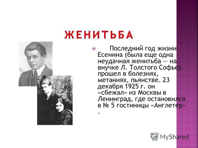Последний год жизни Есенина (была еще одна неудачная женитьба на внучке Л. Толстого Софье) прошел в болезнях, метаниях, пьянстве. 23 декабря 1925 г. он «сбежал» из Москвы в Ленинград, где остановился в 5 гостиницы «Англетер».