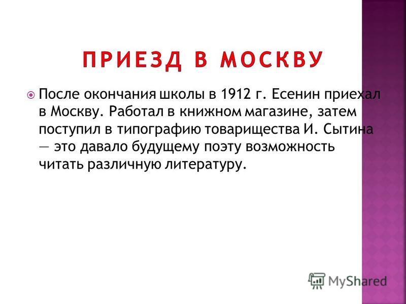 После окончания школы в 1912 г. Есенин приехал в Москву. Работал в книжном магазине, затем поступил в типографию товарищества И. Сытина это давало будущему поэту возможность читать различную литературу.
