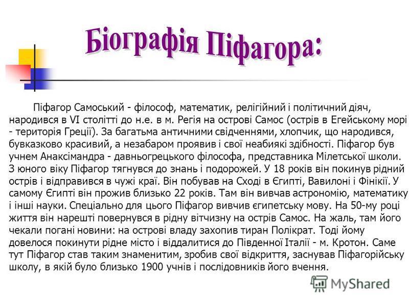 Піфагор Самоський - філософ, математик, релігійний і політичний діяч, народився в VI столітті до н.е. в м. Регія на острові Самос (острів в Егейському морі - територія Греції). За багатьма античними свідченнями, хлопчик, що народився, бувказково крас