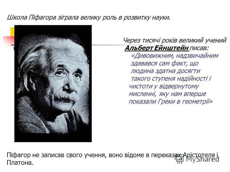 Школа Піфагора зіграла велику роль в розвитку науки. Через тисячі років великий учений Альберт Ейнштейн писав: «Дивовижним, надзвичайним здавався сам факт, що людина здатна досягти такого ступеня надійності і чистоти у відвернутому мисленні, яку нам