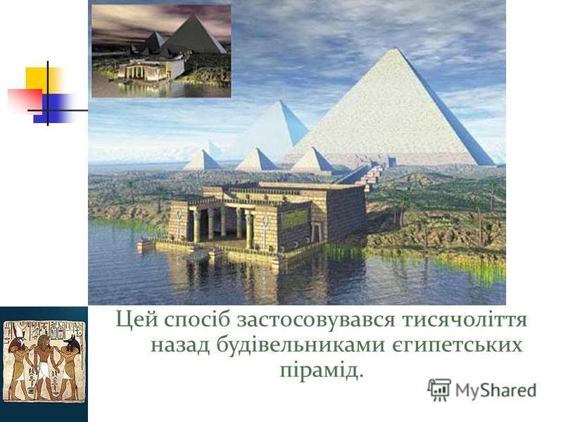 Цей спосіб застосовувався тисячоліття назад будівельниками єгипетських пірамід.