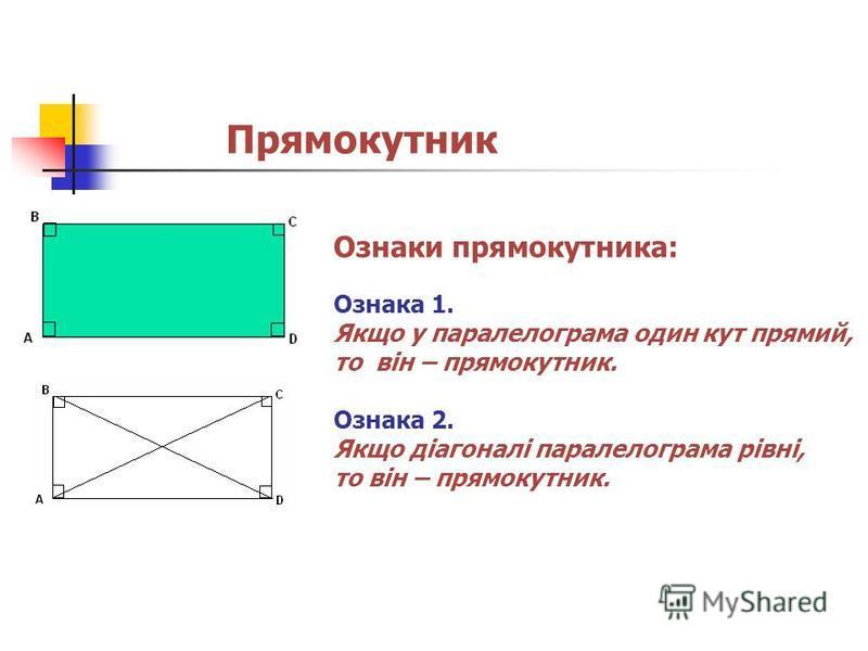 Прямокутник Ознаки прямокутника: Ознака 1. Якщо у паралелограма один кут прямий, то він – прямокутник. Ознака 2. Якщо діагоналі паралелограма рівні, то він – прямокутник.