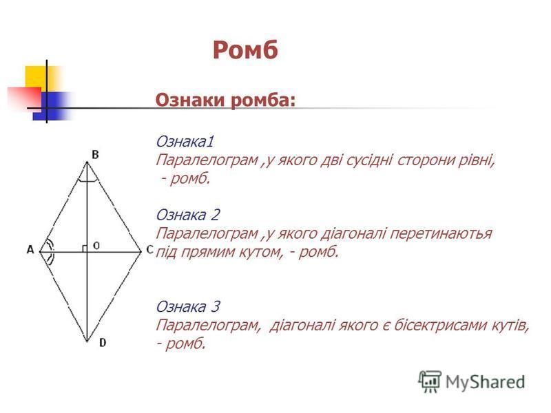 Ромб Ознаки ромба: Ознака1 Паралелограм,у якого дві сусідні сторони рівні, - ромб. Ознака 2 Паралелограм,у якого діагоналі перетинаютья під прямим кутом, - ромб. Ознака 3 Паралелограм, діагоналі якого є бісектрисами кутів, - ромб.
