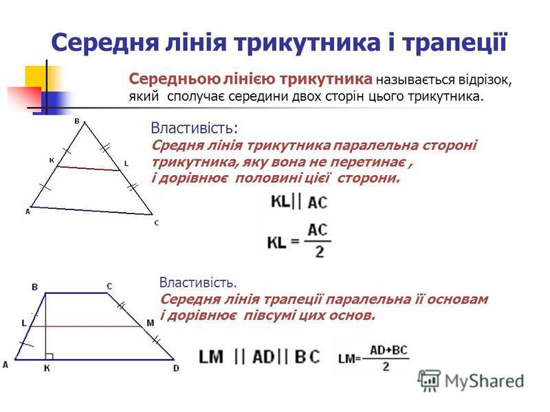 Середня лінія трикутника і трапеції Середньою лінією трикутника называється відрізок, який сполучає середини двох сторін цього трикутника. Властивість: Средня лінія трикутника паралельна стороні трикутника, яку вона не перетинає, і дорівнює половині