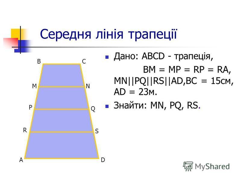 Середня лінія трапеції Дано: АВСD - трапеція, BM = МP = RP = RA, MN||PQ||RS||AD,BC = 15см, AD = 23м. Знайти: МN, PQ, RS. D B C A NM Р R Q S