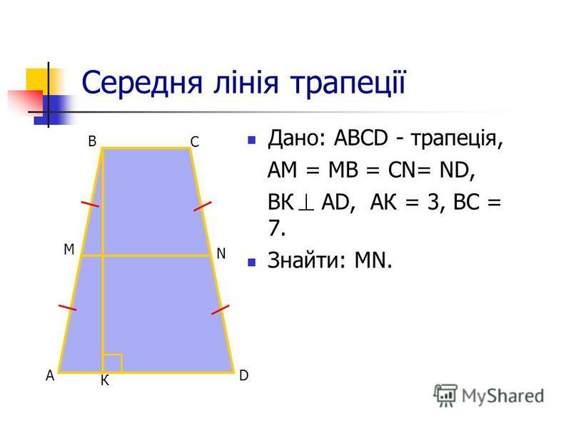 Середня лінія трапеції Дано: АВСD - трапеція, АM = МВ = СN= ND, BК АD, АК = 3, ВС = 7. Знайти: МN. D B C A N M К