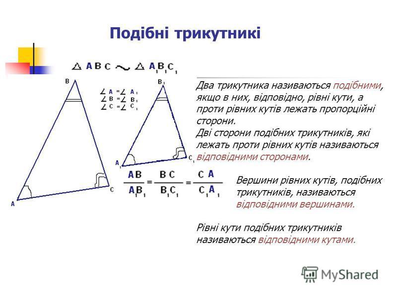Подібні трикутникі Два трикутника називаються подібними, якщо в них, відповідно, рівні кути, а проти рівних кутів лежать пропорційні сторони. Дві сторони подібних трикутників, які лежать проти рівних кутів називаються відповідними сторонами. Вершини