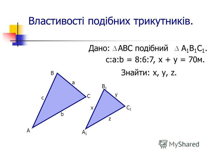 Властивості подібних трикутників. Дано: АВС подібний А 1 В 1 С 1. Знайти: х, у, z. c:а:b = 8:6:7, х + у = 70м. А В С с а b А1А1 В1В1 С1С1 х у z