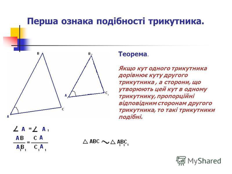 Перша ознака подібності трикутника. Теорема. Якщо кут одного трикутника дорівнює куту другого трикутника, а сторони, що утворюють цей кут в одному трикутнику, пропорційні відповідним сторонам другого трикутника, то такі трикутники подібні.