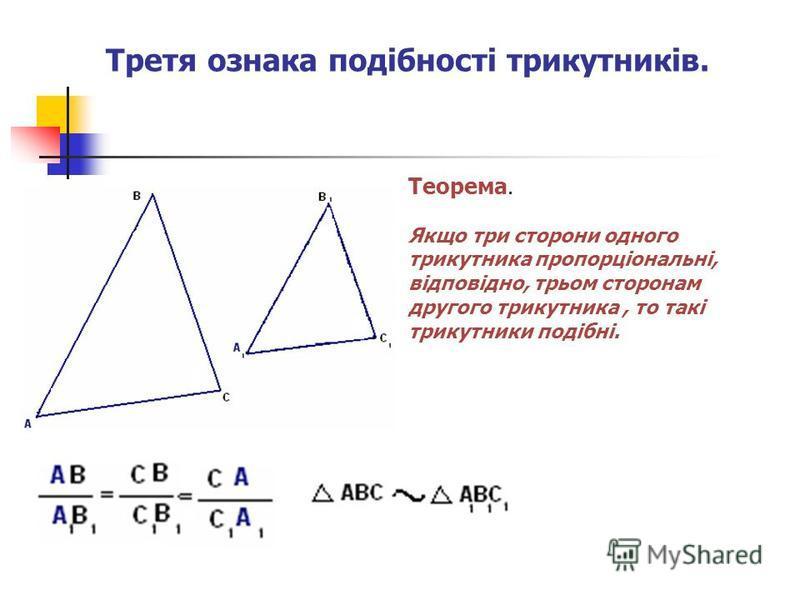 Третя ознака подібності трикутників. Теорема. Якщо три сторони одного трикутника пропорціональні, відповідно, трьом сторонам другого трикутника, то такі трикутники подібні.