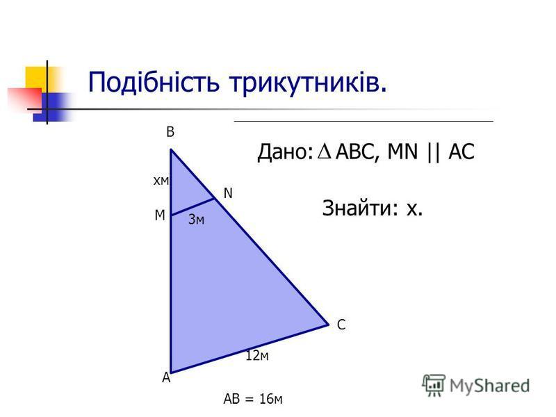 Подібність трикутників. Дано: АВС, MN || AC Знайти: х. AB = 16м А 12м С М N B xмxм 3м