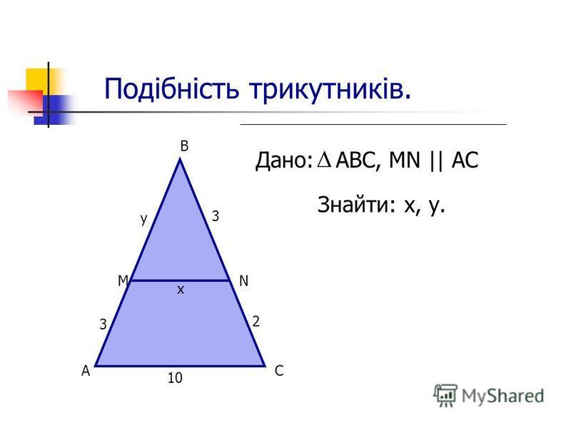 Подібність трикутників. Дано: АВС, MN || AC Знайти: х, у. А М В N С 10 х 3 у 3 2
