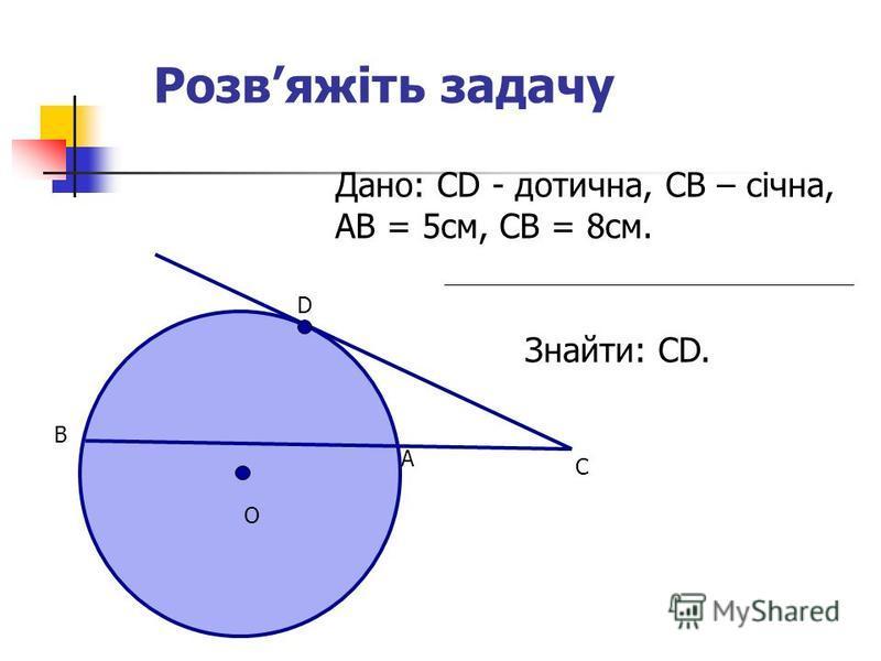 Розвяжіть задачу Дано: СD - дотична, СВ – січна, АВ = 5см, СВ = 8см. Знайти: СD. C A D B O