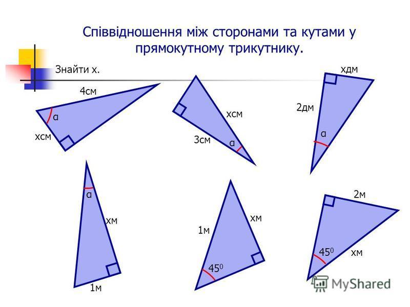 Співвідношення між сторонами та кутами у прямокутному трикутнику. α хсм 4см 3см хсм α хдм 2дм αхм α 1м хм 45 0 хм 2м 45 0 Знайти х.