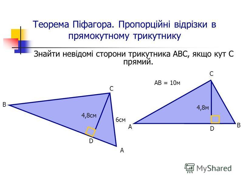 Теорема Піфагора. Пропорційні відрізки в прямокутному трикутнику Знайти невідомі сторони трикутника АВС, якщо кут С прямий. В С D А 4,8cм 6см А С В D 4,8м АВ = 10м