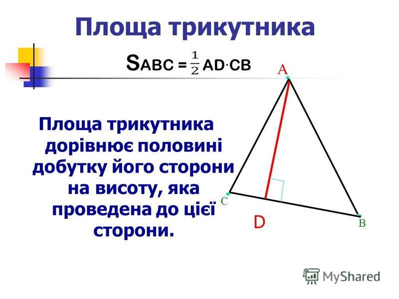 Площа трикутника Площа трикутника дорівнює половині добутку його сторони на висоту, яка проведена до цієї сторони. А С В D S ABC = AD·CB