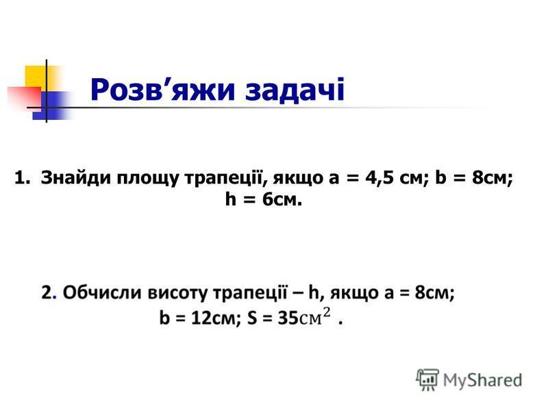 Розвяжи задачі 1.Знайди площу трапеції, якщо a = 4,5 см; b = 8см; h = 6см.