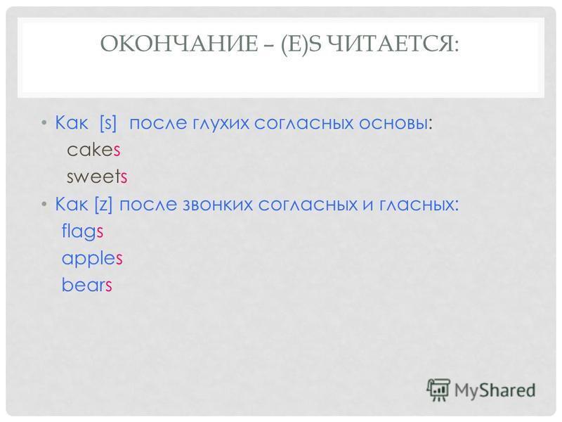 ОКОНЧАНИЕ – (E)S ЧИТАЕТСЯ: Как [s] после глухих согласных основы: cakes sweets Как [z] после звонких согласных и гласных: flags apples bears