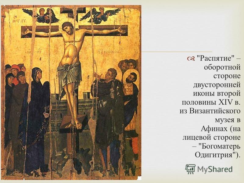 Распятие  – оборотной стороне двусторонней иконы второй половины XIV в. из Византийского музея в Афинах ( на лицевой стороне –  Богоматерь Одигитрия ).