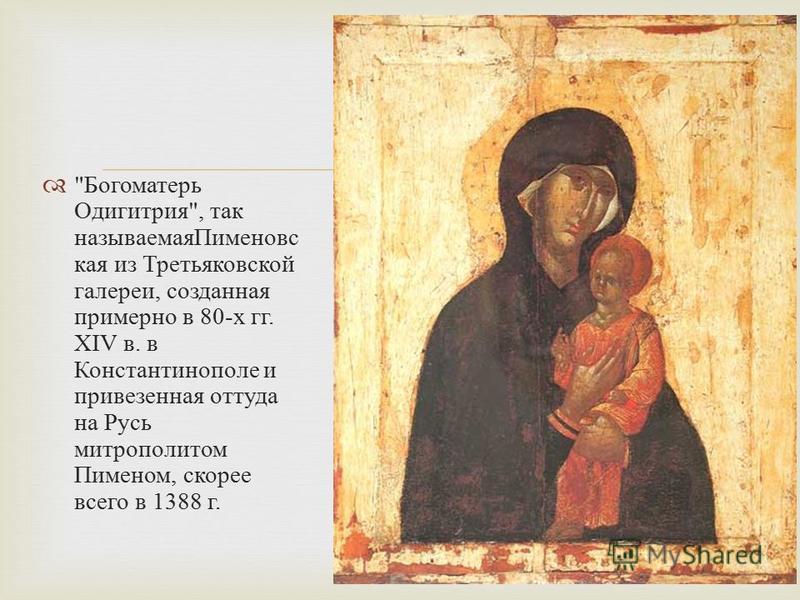 Богоматерь Одигитрия , так называемая Пименовс кая из Третьяковской галереи, созданная примерно в 80- х гг. XIV в. в Константинополе и привезенная оттуда на Русь митрополитом Пименом, скорее всего в 1388 г.