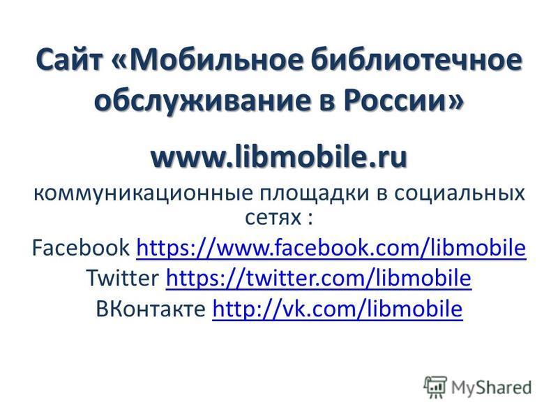 Сайт «Мобильное библиотечное обслуживание в России» www.libmobile.ru коммуникационные площадки в социальных сетях : Facebook https://www.facebook.com/libmobilehttps://www.facebook.com/libmobile Twitter https://twitter.com/libmobilehttps://twitter.com