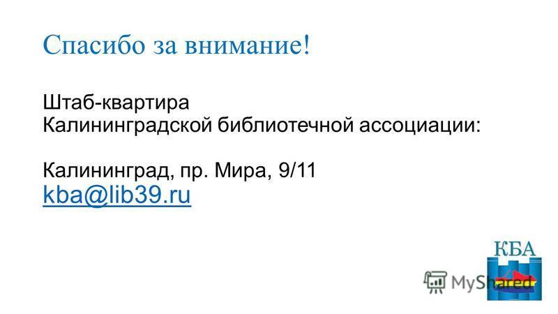 Спасибо за внимание! Штаб-квартира Калининградской боблиотечной ассоциации: Калининград, пр. Мира, 9/11 kba@lib39. ru kba@lib39.ru