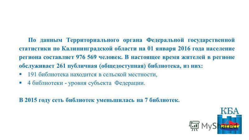 По данным Территориального органа Федеральной государственной статистики по Калининградской области на 01 января 2016 года население региона составляет 976 569 человек. В настоящее время жителей в регионе обслуживает 261 публичная (общедоступная) боб