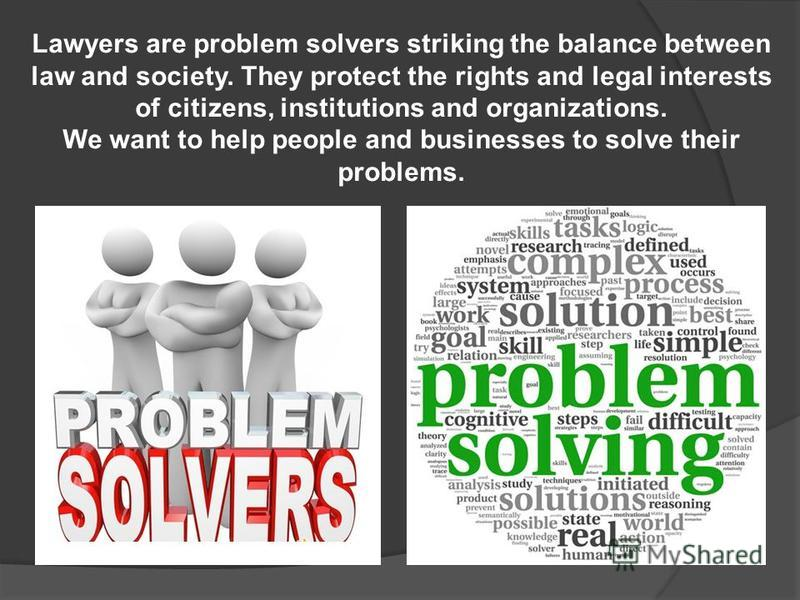 Lawyers are problem solvers striking the balance between law and society. They protect the rights and legal interests of citizens, institutions and organizations. We want to help people and businesses to solve their problems.
