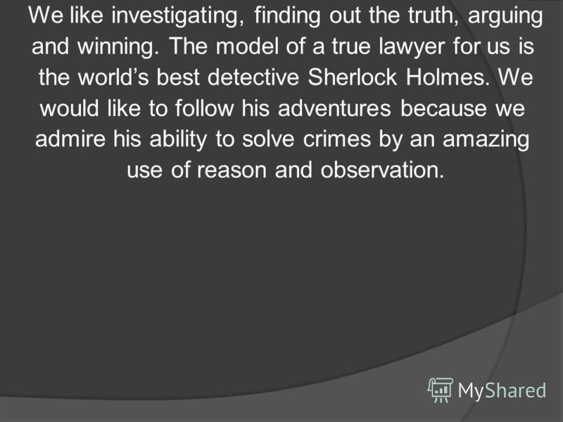 We like investigating, finding out the truth, arguing and winning. The model of a true lawyer for us is the worlds best detective Sherlock Holmes. We would like to follow his adventures because we admire his ability to solve crimes by an amazing use
