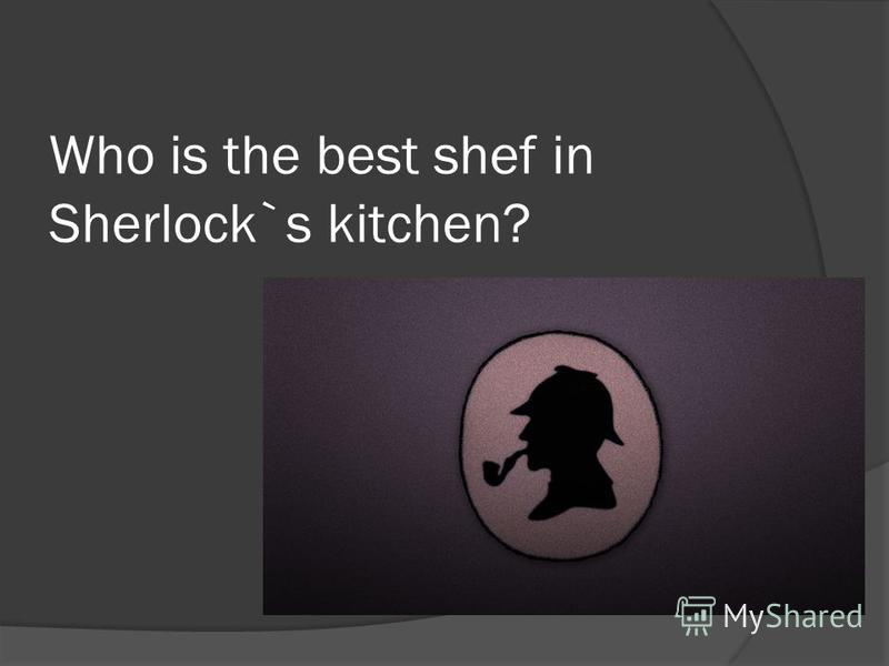Who is the best shef in Sherlock`s kitchen?