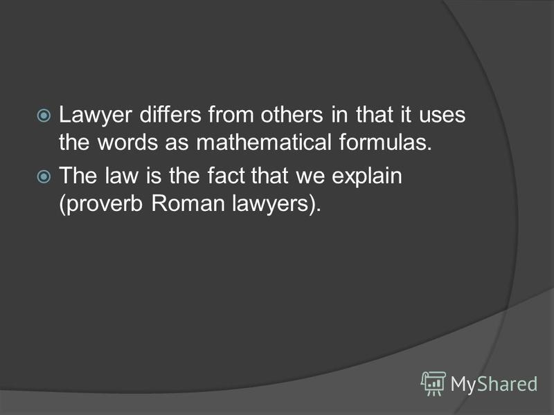 Lawyer differs from others in that it uses the words as mathematical formulas. The law is the fact that we explain (proverb Roman lawyers).