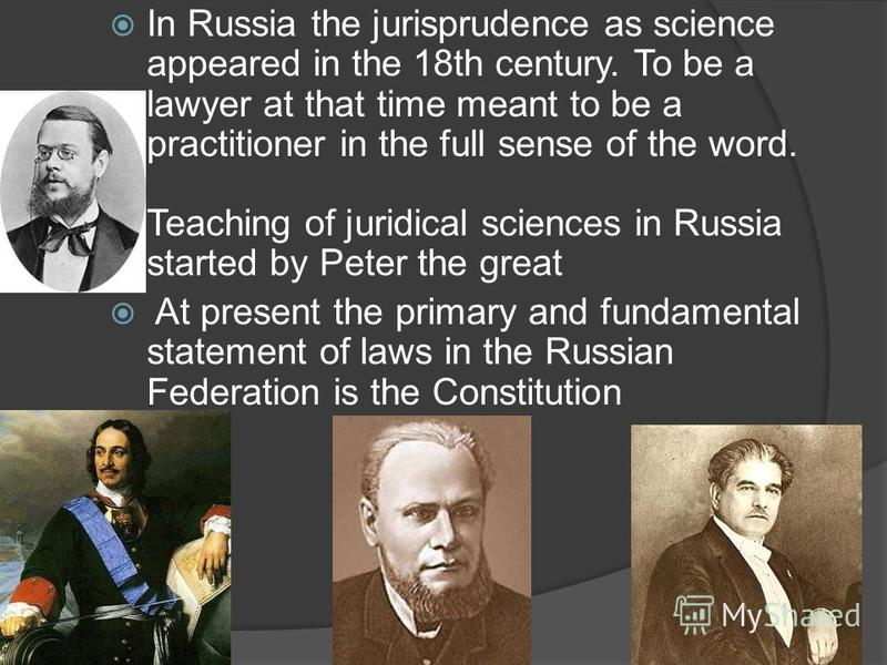 In Russia the jurisprudence as science appeared in the 18th century. To be a lawyer at that time meant to be a practitioner in the full sense of the word. Teaching of juridical sciences in Russia started by Peter the great At present the primary and