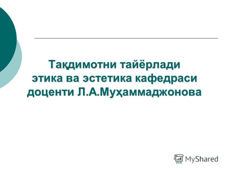 Тақдэмотни тайёрлади этика ва эстетика кафедраси доценти Л.А.Муҳаммаджонова