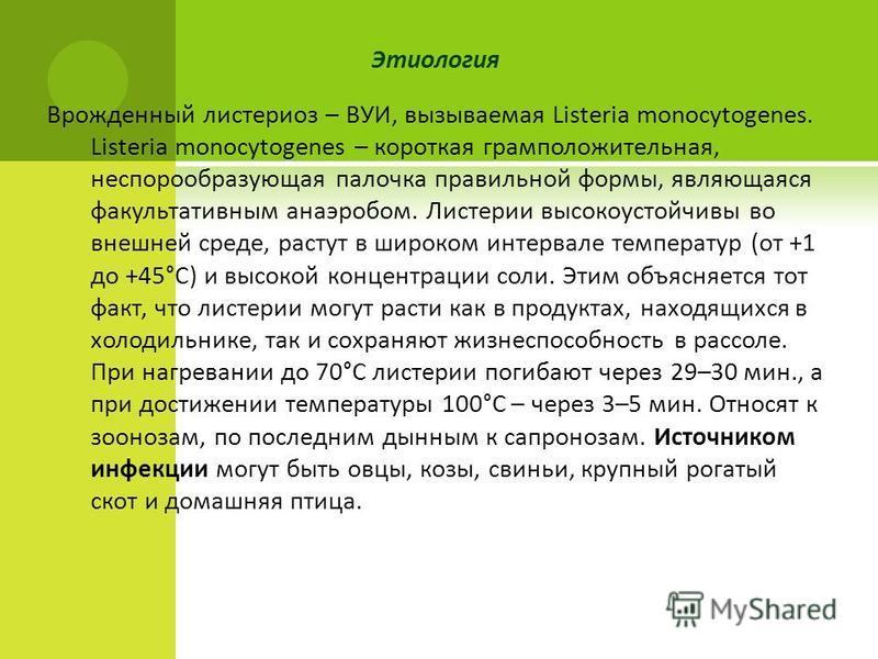 Этиология Врожденный листериоз – ВУИ, вызываемая Listeria monocytogenes. Listeria monocytogenes – короткая грамположительная, неспорообразующая палочка правильной формы, являющаяся факультативным анаэробом. Листерии высокоустойчивы во внешней среде,