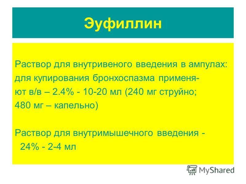 Эуфиллин Раствор для внутривенного введения в ампулах: для купирования бронхоспазма применяют в/в – 2.4% - 10-20 мл (240 мг струйно; 480 мг – капельно) Раствор для внутримышечного введения - 24% - 2-4 мл