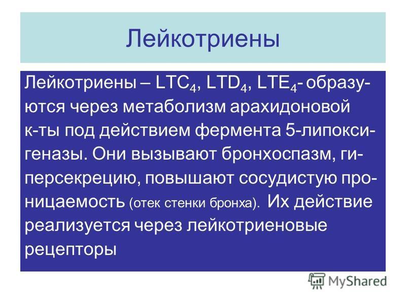 Лейкотриены Лейкотриены – LTC 4, LTD 4, LTE 4 - образуются через метаболизм арахидоновой к-ты под действием фермента 5-липокси- генезы. Они вызывают бронхоспазм, ги- персекрецию, повышают сосудистую проницаемость (отек стенки бронха). Их действие реа