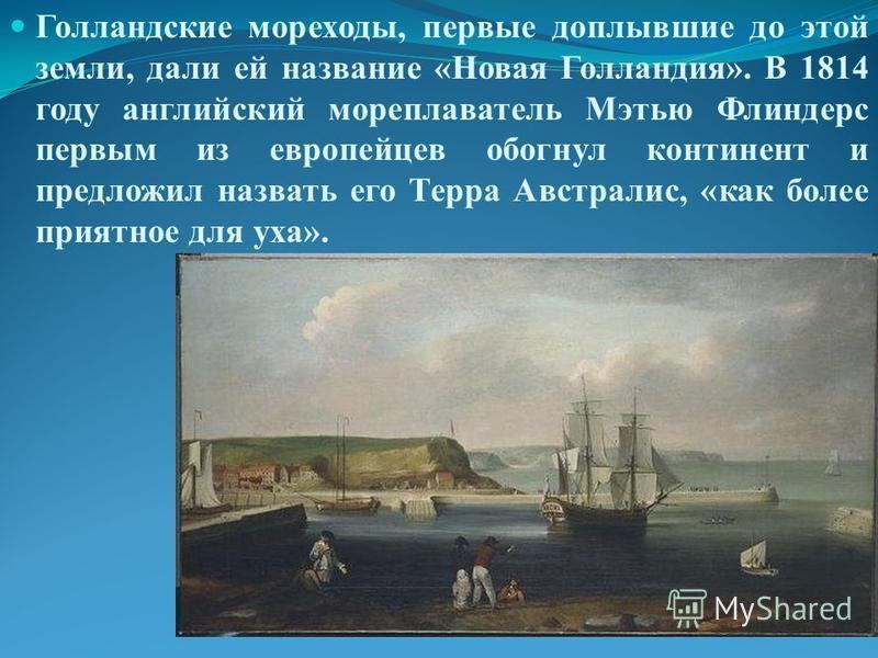 Голландские мореходы, первые доплывшие до этой земли, дали ей название «Новая Голландия». В 1814 году английский мореплаватель Мэтью Флиндерс первым из европейцев обогнул континент и предложил назвать его Терра Австралис, «как более приятное для уха»