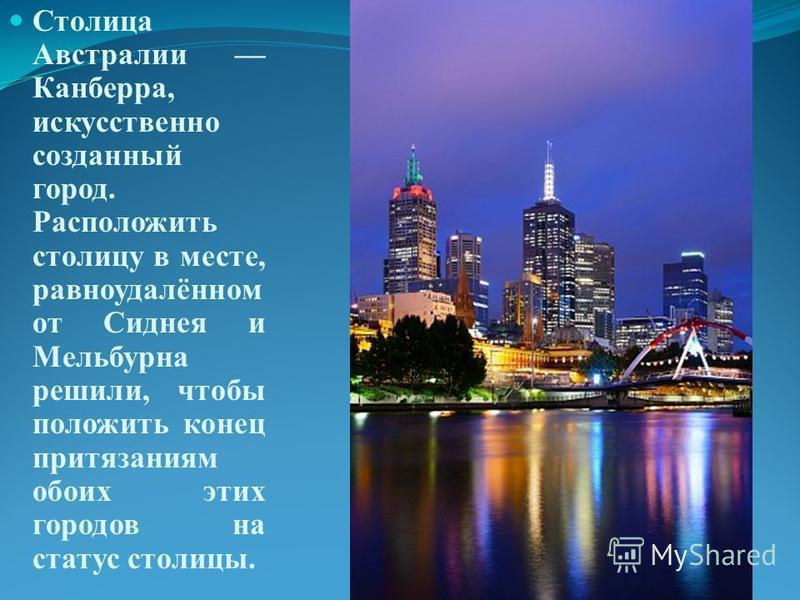 Столица Австралии Канберра, искусственно созданный город. Расположить столицу в месте, равноудалённом от Сиднея и Мельбурна решили, чтобы положить конец притязаниям обоих этих городов на статус столицы.