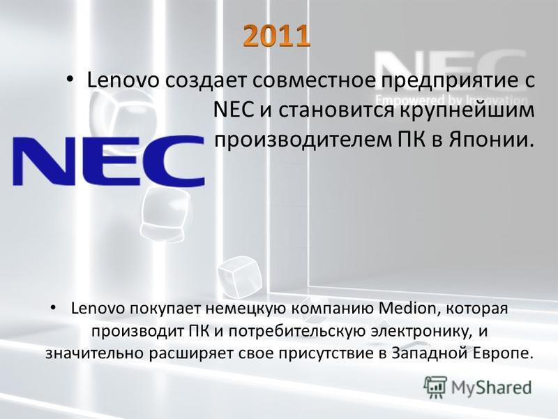 Lenovo создает совместное предприятие с NEC и становится крупнейшим производителем ПК в Японии. Lenovo покупает немецкую компанию Medion, которая производит ПК и потребительскую электронику, и значительно расширяет свое присутствие в Западной Европе.