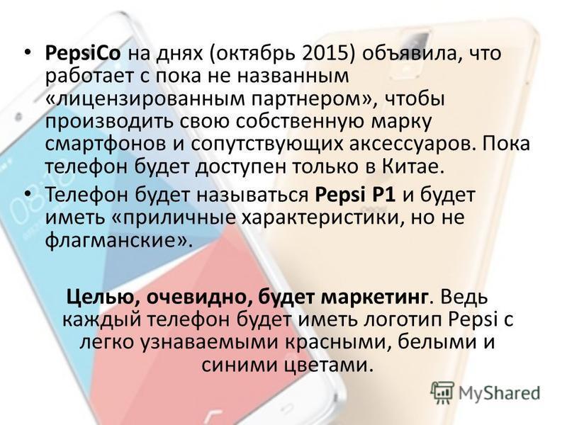 PepsiCo на днях (октябрь 2015) объявила, что работает с пока не названным «лицензированным партнером», чтобы производить свою собственную марку смартфонов и сопутствующих аксессуаров. Пока телефон будет доступен только в Китае. Телефон будет называть